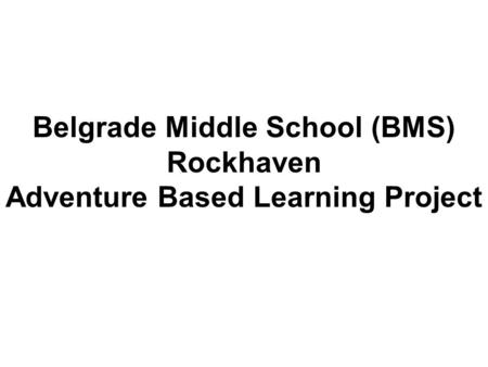 Belgrade Middle School (BMS) Rockhaven Adventure Based Learning Project.