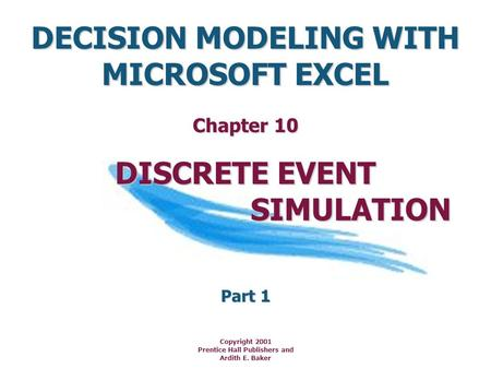 DECISION MODELING WITH MICROSOFT EXCEL Copyright 2001 Prentice Hall Publishers and Ardith E. Baker DISCRETE EVENT SIMULATION SIMULATION Chapter 10 Part.