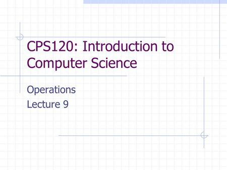 CPS120: Introduction to Computer Science Operations Lecture 9.