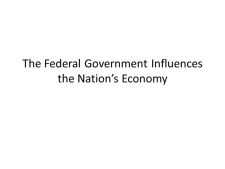 The Federal Government Influences the Nation's Economy.