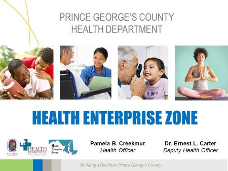 Building a Healthier Prince George's County PRINCE GEORGE'S COUNTY HEALTH DEPARTMENT HEALTH ENTERPRISE ZONE Pamela B. Creekmur Health Officer Dr. Ernest.