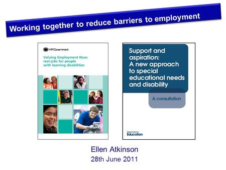 Ellen Atkinson 28th June 2011 Working together to reduce barriers to employment.