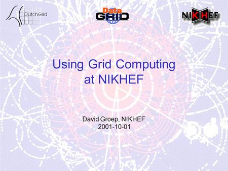 Using Grid Computing at NIKHEF David Groep, NIKHEF 2001-10-01.
