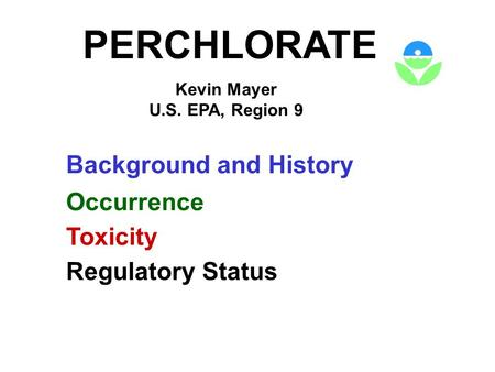PERCHLORATE Kevin Mayer U.S. EPA, Region 9 Background and History Occurrence Toxicity Regulatory Status.