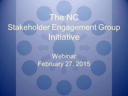 The NC Stakeholder Engagement Group Initiative Webinar February 27, 2015.