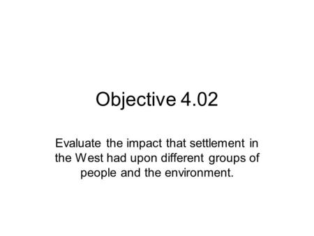Objective 4.02 Evaluate the impact that settlement in the West had upon different groups of people and the environment.