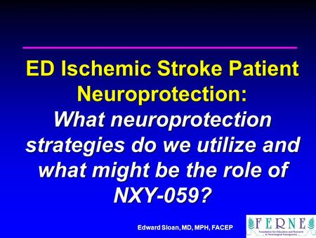 Edward Sloan, MD, MPH, FACEP ED Ischemic Stroke Patient Neuroprotection: What neuroprotection strategies do we utilize and what might be the role of NXY-059?