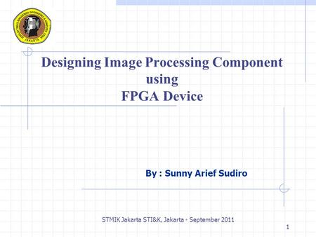 STMIK Jakarta STI&K, Jakarta - September 2011 1 Designing Image Processing Component using FPGA Device By : Sunny Arief Sudiro.