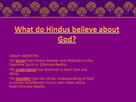 Lesson objectives: To know that Hindus believe that Brahman is the Supreme Spirit or Ultimate Reality To understand how Brahman is both One and Many To.