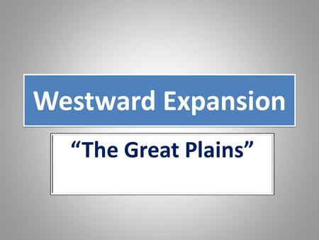 "Westward Expansion ""The Great Plains"". The Great Plains Pre Civil War viewed as a ""treeless wasteland"" - was now seen as a vast area for settlement and."