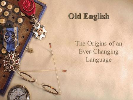 Old English The Origins of an Ever-Changing Language.