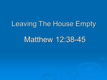 Leaving The House Empty Matthew 12:38-45. Introduction  Many lessons from parables Reveal and conceal (Matthew 13:10-17) Reveal and conceal (Matthew.