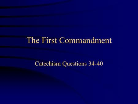 The First Commandment Catechism Questions 34-40.