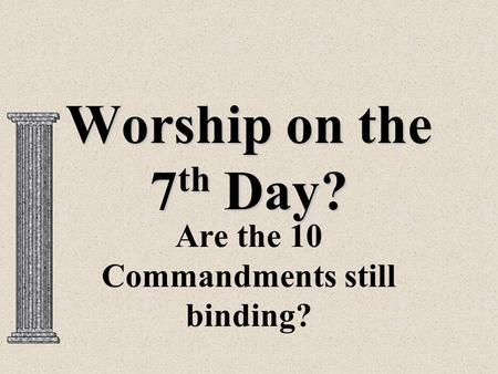 Worship on the 7 th Day? Are the 10 Commandments still binding?