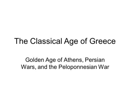The Classical Age of Greece Golden Age of Athens, Persian Wars, and the Peloponnesian War.