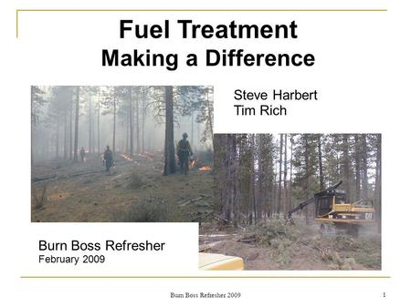 Fuel Treatment Making a Difference Steve Harbert Tim Rich Burn Boss Refresher February 2009 1 Burn Boss Refresher 2009.