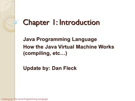 Chapter 1: Introduction Java Programming Language How the Java Virtual Machine Works (compiling, etc…) Update by: Dan Fleck Coming up: The Java Programming.