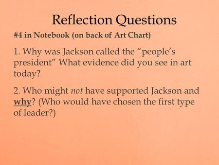 "#4 in Notebook (on back of Art Chart) 1. Why was Jackson called the ""people's president"" What evidence did you see in art today? 2. Who might not have."