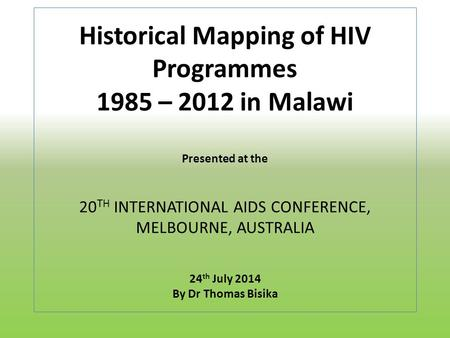 Historical Mapping of HIV Programmes 1985 – 2012 in Malawi Presented at the 20 TH INTERNATIONAL AIDS CONFERENCE, MELBOURNE, AUSTRALIA 24 th July 2014 By.