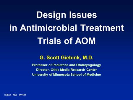 Giebink – FDA – 07/11/02 Design Issues in Antimicrobial Treatment Trials of AOM G. Scott Giebink, M.D. Professor of Pediatrics and Otolaryngology Director,