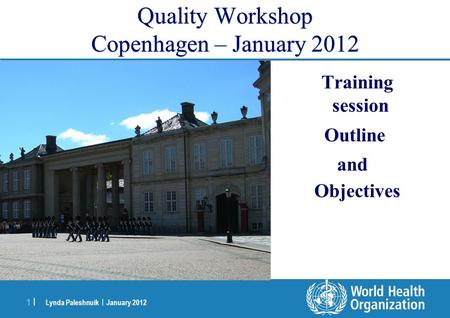 Lynda Paleshnuik | January 2012 1 |1 | Quality Workshop Copenhagen – January 2012 Training session Outline and Objectives.