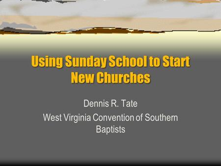 Using Sunday School to Start New Churches Dennis R. Tate West Virginia Convention of Southern Baptists.