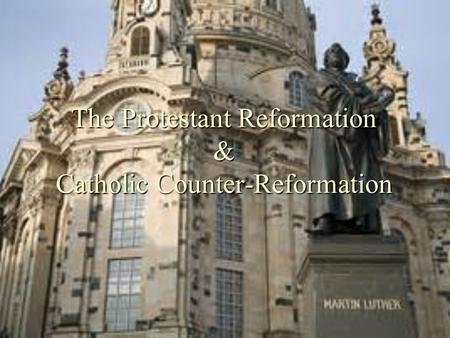 The Protestant Reformation & Catholic Counter-Reformation.
