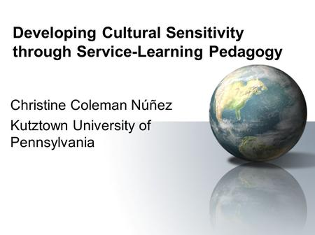 Developing Cultural Sensitivity through Service-Learning Pedagogy Christine Coleman Núñez Kutztown University of Pennsylvania.