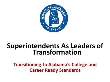 Superintendents As Leaders of Transformation Transitioning to Alabama's College and Career Ready Standards.