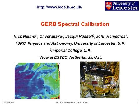 24/10/2006Dr. J.J. Remedios, GIST 2006 1 GERB Spectral Calibration Nick Nelms 1*, Oliver Blake 1, Jacqui Russell 2, John Remedios 1, 1 SRC, Physics and.