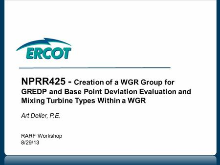 NPRR425 - Creation of a WGR Group for GREDP and Base Point Deviation Evaluation and Mixing Turbine Types Within a WGR Art Deller, P.E. RARF Workshop 8/29/13.