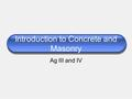 Introduction to Concrete and Masonry Ag III and IV.