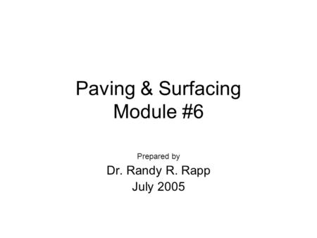 Paving & Surfacing Module #6 Prepared by Dr. Randy R. Rapp July 2005.