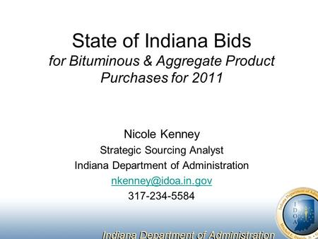 State of Indiana Bids for Bituminous & Aggregate Product Purchases for 2011 Nicole Kenney Strategic Sourcing Analyst Indiana Department of Administration.