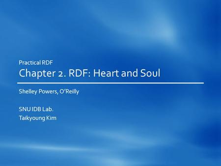 Practical RDF Chapter 2. RDF: Heart and Soul Shelley Powers, O'Reilly SNU IDB Lab. Taikyoung Kim.