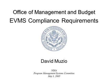 Office of Management and Budget NDIA Program Management Systems Committee May 3, 2005 EVMS Compliance Requirements David Muzio.
