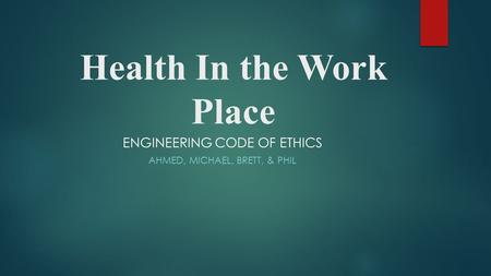 Health In the Work Place ENGINEERING CODE OF ETHICS AHMED, MICHAEL, BRETT, & PHIL.