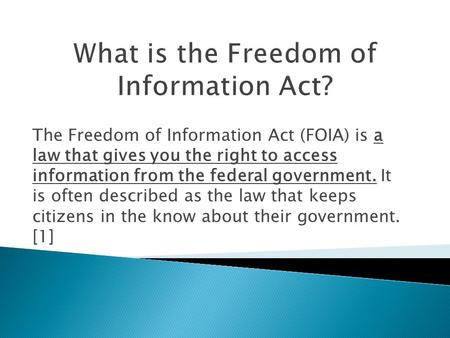 The Freedom of Information Act (FOIA) is a law that gives you the right to access information from the federal government. It is often described as the.