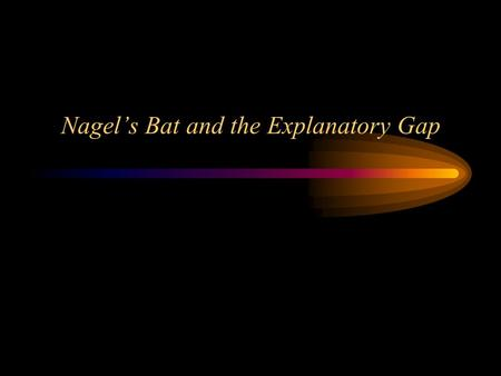 Nagel's Bat and the Explanatory Gap Nagel's bat: preliminaries Phenomenal consciousness is what makes the mind-body problem hard Materialist analyses.
