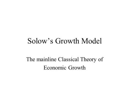 Solow's Growth Model The mainline Classical Theory of Economic Growth.