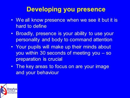 Developing you presence We all know presence when we see it but it is hard to define Broadly, presence is your ability to use your personality and body.
