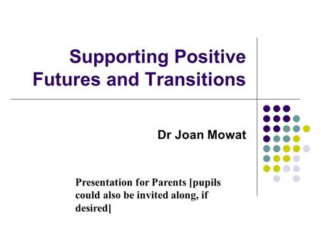 Supporting Positive Futures and Transitions Dr Joan Mowat Presentation for Parents [pupils could also be invited along, if desired]