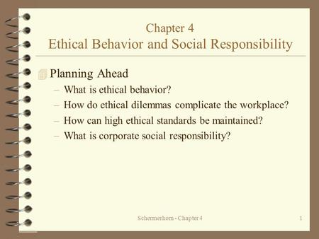 Schermerhorn - Chapter 41 Chapter 4 Ethical Behavior and Social Responsibility 4 Planning Ahead –What is ethical behavior? –How do ethical dilemmas complicate.