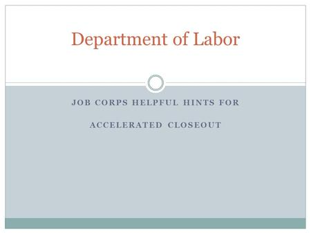 JOB CORPS HELPFUL HINTS FOR ACCELERATED CLOSEOUT Department of Labor.