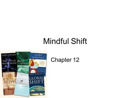 "Mindful Shift Chapter 12. ""Of all species on earth, we human have the capacity of mind change: we change our minds and that of others"""