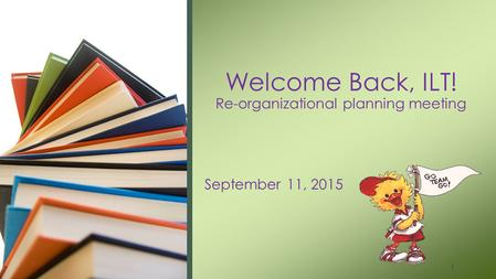 September 11, 2015 Welcome Back, ILT! Re-organizational planning meeting 1.