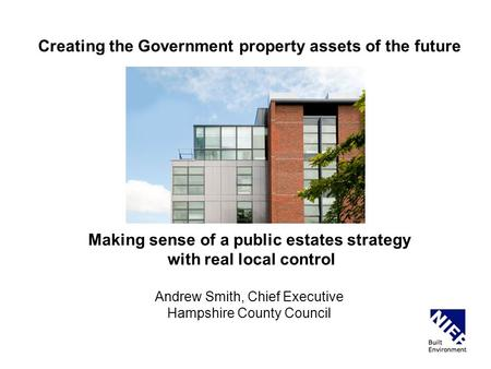 Creating the Government property assets of the future Making sense of a public estates strategy with real local control Andrew Smith, Chief Executive Hampshire.