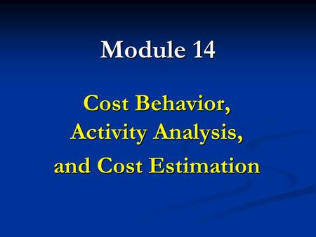 Module 14 Cost Behavior, Activity Analysis, and Cost Estimation.