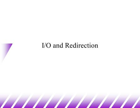 I/O and Redirection. Standard I/O u Standard Output (stdout) –default place to which programs write u Standard Input (stdin) –default place from which.