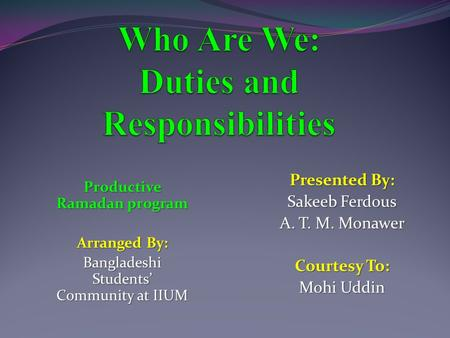 Presented By: Sakeeb Ferdous A. T. M. Monawer Courtesy To: Mohi Uddin Productive Ramadan program Arranged By: Bangladeshi Students' Community at IIUM.